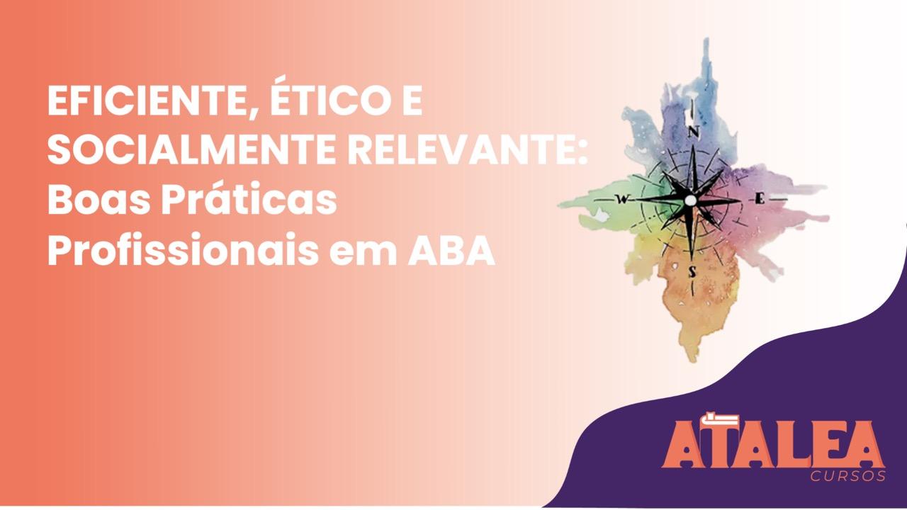 Eficiente, Ético e Socialmente Significativo: Boas Práticas Profissionais em ABA