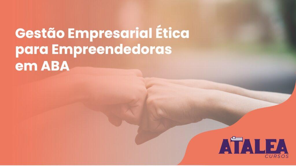 Gestão Empresarial Ética para Gestoras de Clínicas ABA 